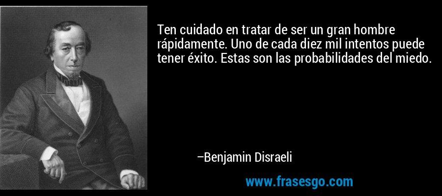 Ten cuidado en tratar de ser un gran hombre rápidamente. Uno de cada diez mil intentos puede tener éxito. Estas son las probabilidades del miedo. – Benjamin Disraeli