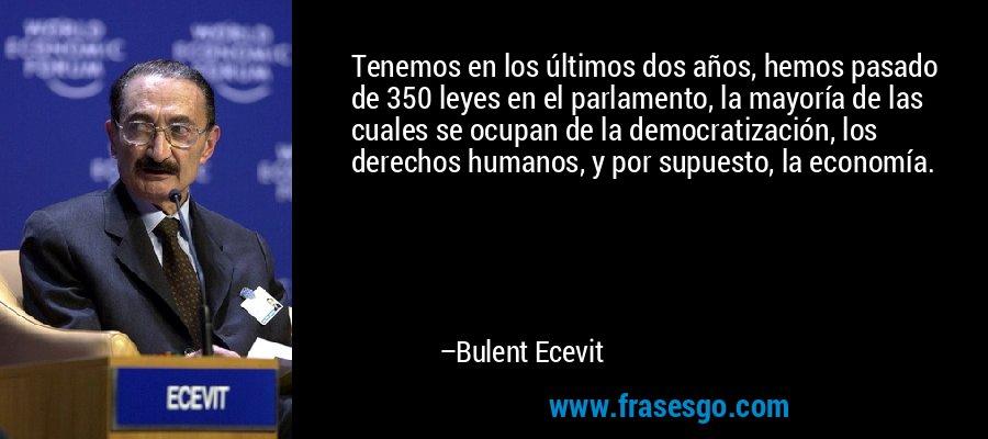 Tenemos en los últimos dos años, hemos pasado de 350 leyes en el parlamento, la mayoría de las cuales se ocupan de la democratización, los derechos humanos, y por supuesto, la economía. – Bulent Ecevit