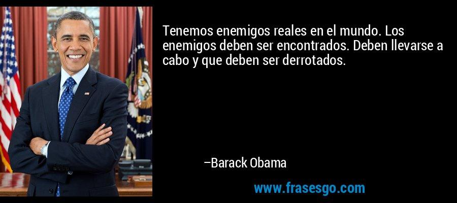 Tenemos enemigos reales en el mundo. Los enemigos deben ser encontrados. Deben llevarse a cabo y que deben ser derrotados. – Barack Obama