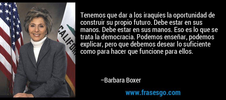 Tenemos que dar a los iraquíes la oportunidad de construir su propio futuro. Debe estar en sus manos. Debe estar en sus manos. Eso es lo que se trata la democracia. Podemos enseñar, podemos explicar, pero que debemos desear lo suficiente como para hacer que funcione para ellos. – Barbara Boxer