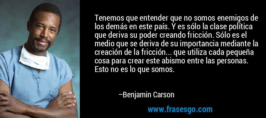 Tenemos que entender que no somos enemigos de los demás en este país. Y es sólo la clase política que deriva su poder creando fricción. Sólo es el medio que se deriva de su importancia mediante la creación de la fricción... que utiliza cada pequeña cosa para crear este abismo entre las personas. Esto no es lo que somos. – Benjamin Carson