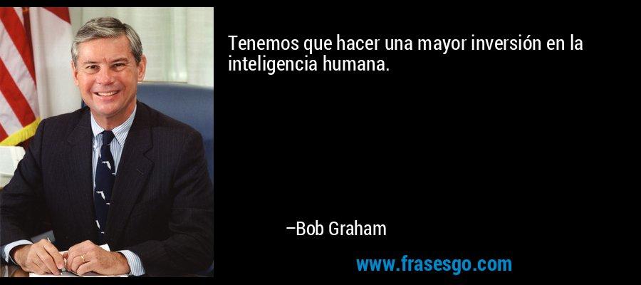 Tenemos que hacer una mayor inversión en la inteligencia humana. – Bob Graham