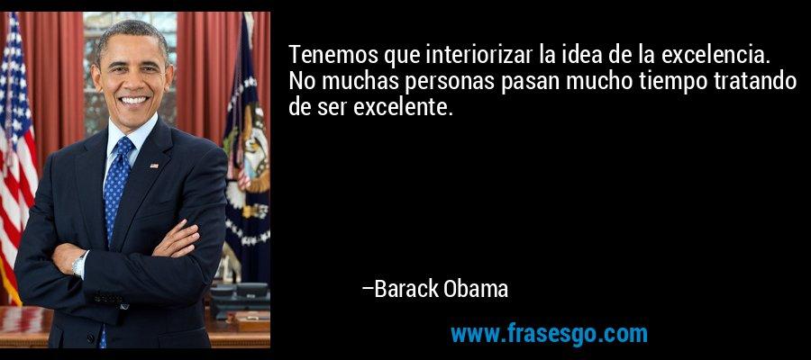 Tenemos que interiorizar la idea de la excelencia. No muchas personas pasan mucho tiempo tratando de ser excelente. – Barack Obama