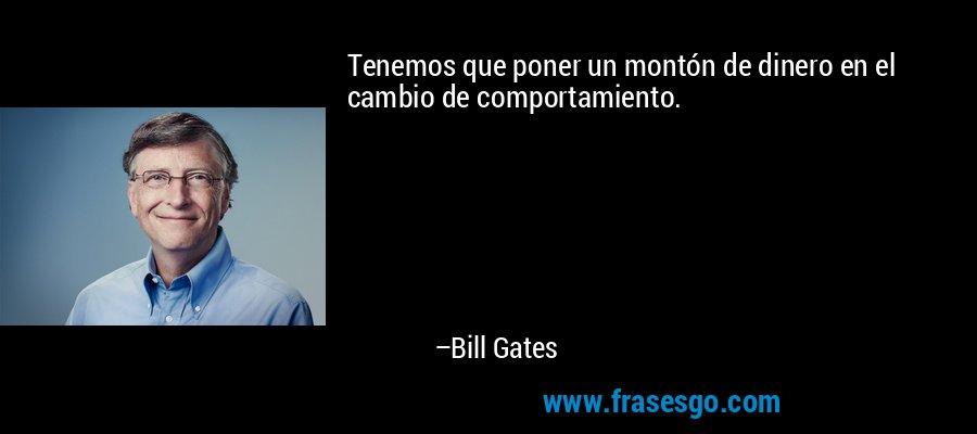 Tenemos que poner un montón de dinero en el cambio de comportamiento. – Bill Gates