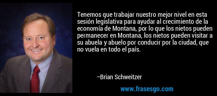 Tenemos que trabajar nuestro mejor nivel en esta sesión legislativa para ayudar al crecimiento de la economía de Montana, por lo que los nietos pueden permanecer en Montana, los nietos pueden visitar a su abuela y abuelo por conducir por la ciudad, que no vuela en todo el país. – Brian Schweitzer