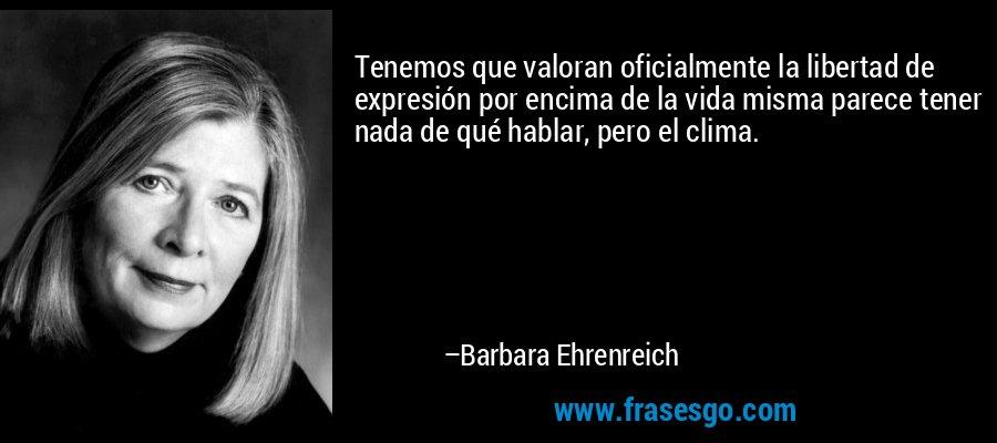 Tenemos que valoran oficialmente la libertad de expresión por encima de la vida misma parece tener nada de qué hablar, pero el clima. – Barbara Ehrenreich