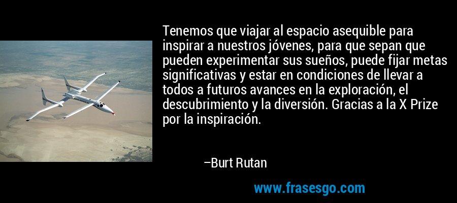 Tenemos que viajar al espacio asequible para inspirar a nuestros jóvenes, para que sepan que pueden experimentar sus sueños, puede fijar metas significativas y estar en condiciones de llevar a todos a futuros avances en la exploración, el descubrimiento y la diversión. Gracias a la X Prize por la inspiración. – Burt Rutan