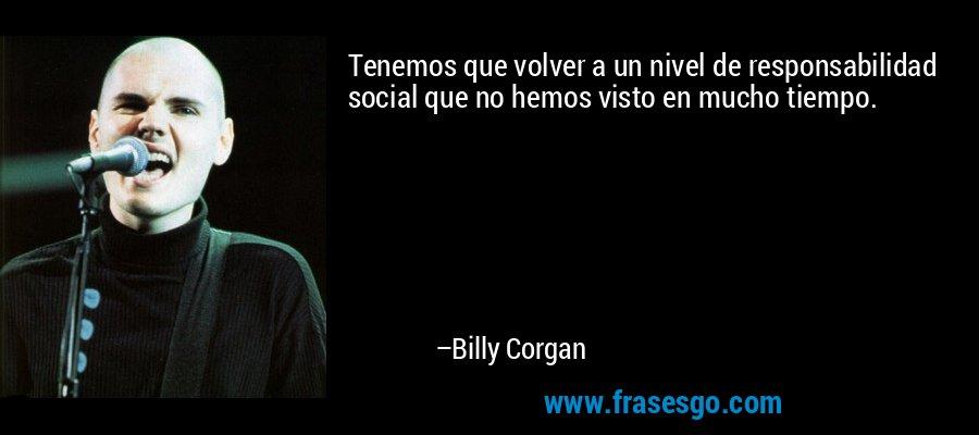 Tenemos que volver a un nivel de responsabilidad social que no hemos visto en mucho tiempo. – Billy Corgan