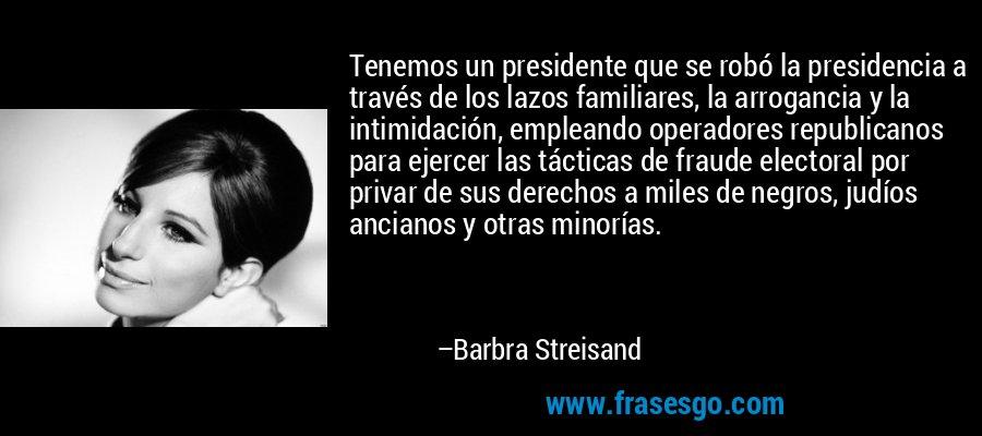 Tenemos un presidente que se robó la presidencia a través de los lazos familiares, la arrogancia y la intimidación, empleando operadores republicanos para ejercer las tácticas de fraude electoral por privar de sus derechos a miles de negros, judíos ancianos y otras minorías. – Barbra Streisand