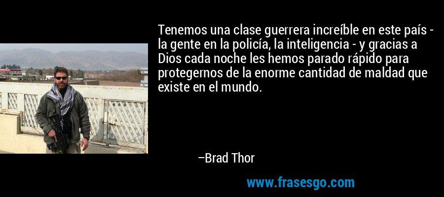 Tenemos una clase guerrera increíble en este país - la gente en la policía, la inteligencia - y gracias a Dios cada noche les hemos parado rápido para protegernos de la enorme cantidad de maldad que existe en el mundo. – Brad Thor