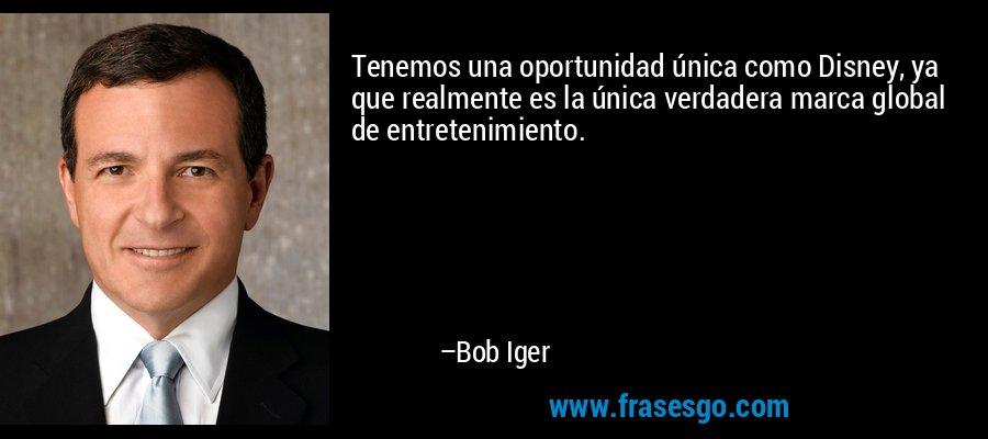 Tenemos una oportunidad única como Disney, ya que realmente es la única verdadera marca global de entretenimiento. – Bob Iger