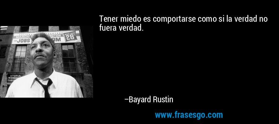 Tener miedo es comportarse como si la verdad no fuera verdad. – Bayard Rustin