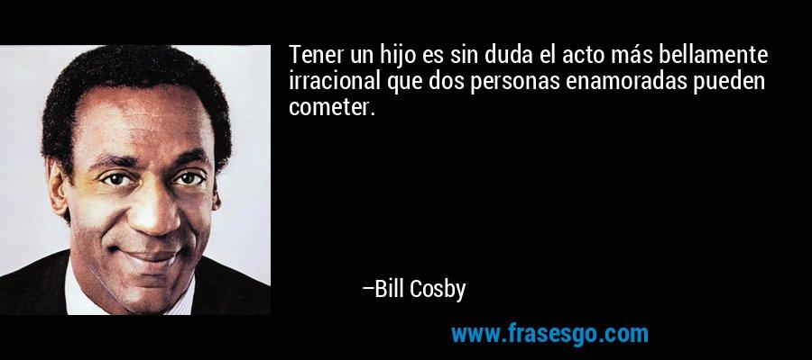 Tener un hijo es sin duda el acto más bellamente irracional que dos personas enamoradas pueden cometer. – Bill Cosby