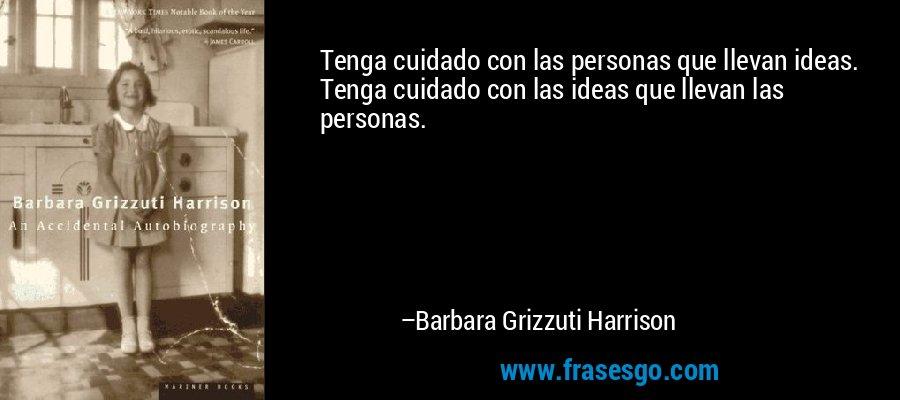 Tenga cuidado con las personas que llevan ideas. Tenga cuidado con las ideas que llevan las personas. – Barbara Grizzuti Harrison