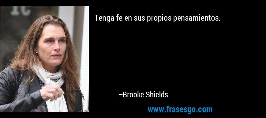 Tenga fe en sus propios pensamientos. – Brooke Shields