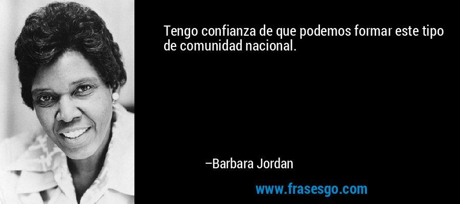 Tengo confianza de que podemos formar este tipo de comunidad nacional. – Barbara Jordan