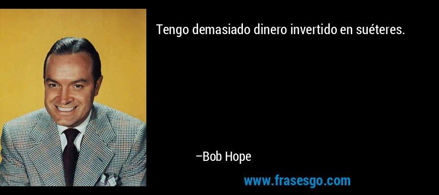 Tengo demasiado dinero invertido en suéteres. – Bob Hope