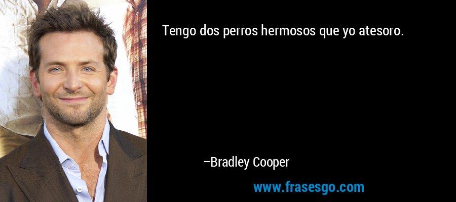 Tengo dos perros hermosos que yo atesoro. – Bradley Cooper