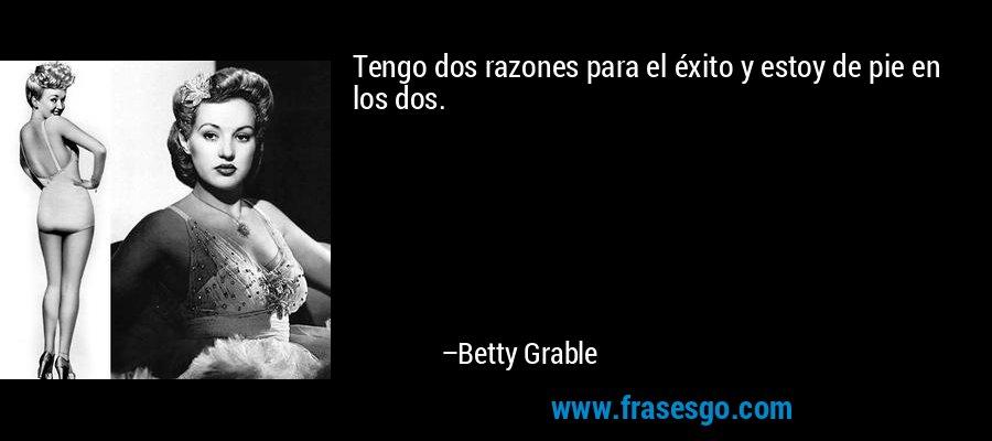 Tengo dos razones para el éxito y estoy de pie en los dos. – Betty Grable