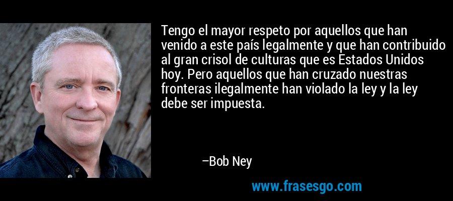 Tengo el mayor respeto por aquellos que han venido a este país legalmente y que han contribuido al gran crisol de culturas que es Estados Unidos hoy. Pero aquellos que han cruzado nuestras fronteras ilegalmente han violado la ley y la ley debe ser impuesta. – Bob Ney