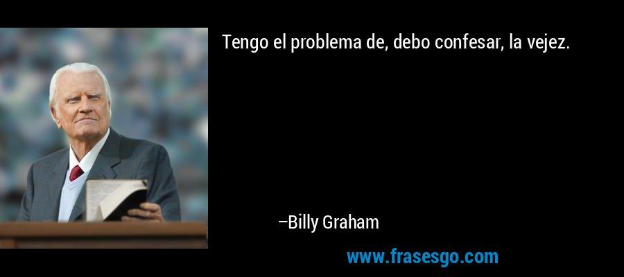 Tengo el problema de, debo confesar, la vejez. – Billy Graham