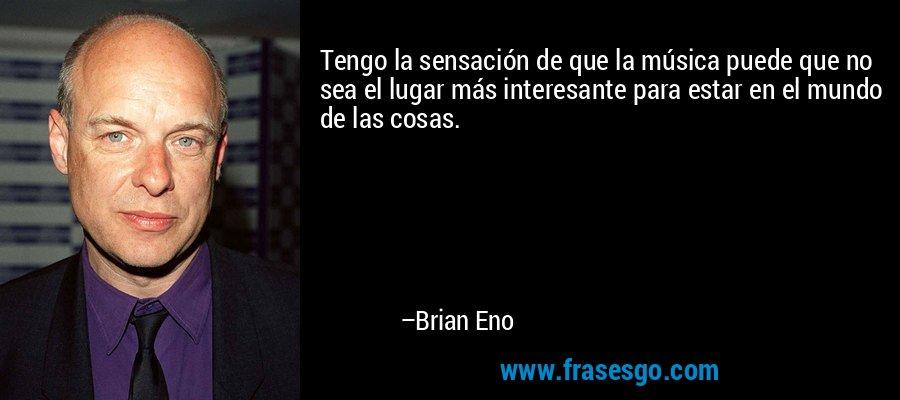 Tengo la sensación de que la música puede que no sea el lugar más interesante para estar en el mundo de las cosas. – Brian Eno