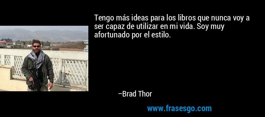 Tengo más ideas para los libros que nunca voy a ser capaz de utilizar en mi vida. Soy muy afortunado por el estilo. – Brad Thor