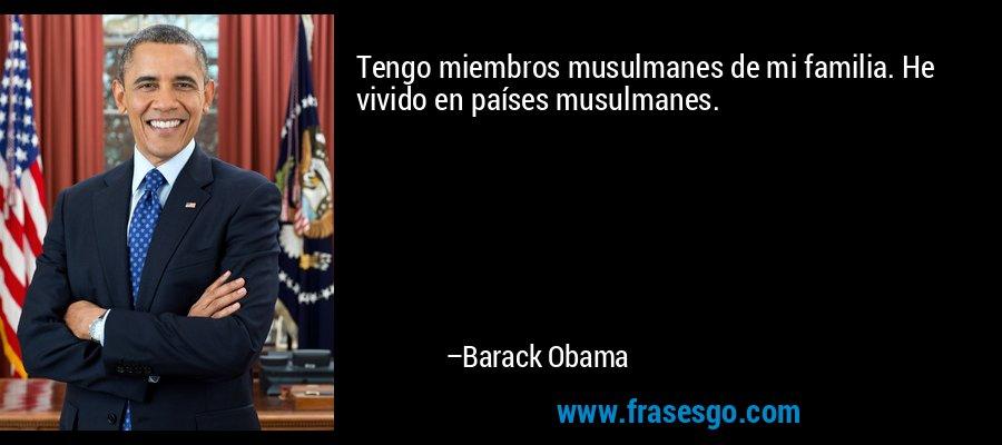 Tengo miembros musulmanes de mi familia. He vivido en países musulmanes. – Barack Obama