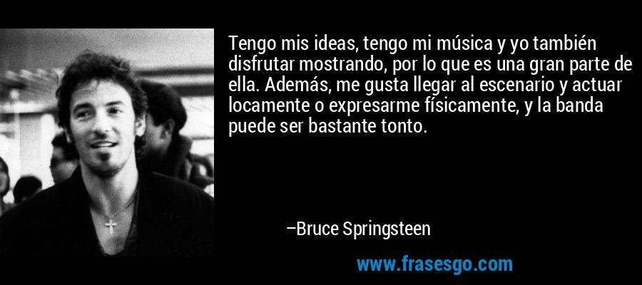 Tengo mis ideas, tengo mi música y yo también disfrutar mostrando, por lo que es una gran parte de ella. Además, me gusta llegar al escenario y actuar locamente o expresarme físicamente, y la banda puede ser bastante tonto. – Bruce Springsteen