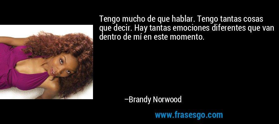 Tengo mucho de que hablar. Tengo tantas cosas que decir. Hay tantas emociones diferentes que van dentro de mí en este momento. – Brandy Norwood