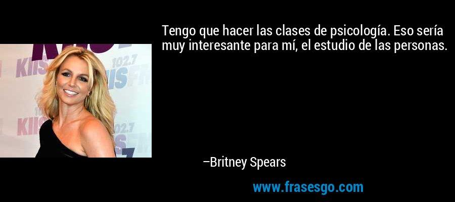 Tengo que hacer las clases de psicología. Eso sería muy interesante para mí, el estudio de las personas. – Britney Spears