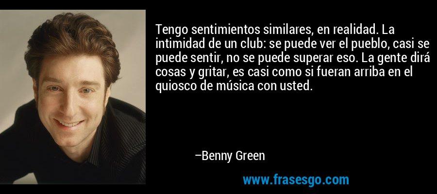 Tengo sentimientos similares, en realidad. La intimidad de un club: se puede ver el pueblo, casi se puede sentir, no se puede superar eso. La gente dirá cosas y gritar, es casi como si fueran arriba en el quiosco de música con usted. – Benny Green