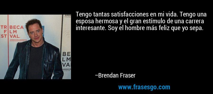 Tengo tantas satisfacciones en mi vida. Tengo una esposa hermosa y el gran estímulo de una carrera interesante. Soy el hombre más feliz que yo sepa. – Brendan Fraser