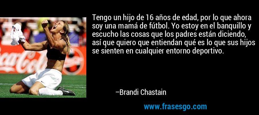 Tengo un hijo de 16 años de edad, por lo que ahora soy una mamá de fútbol. Yo estoy en el banquillo y escucho las cosas que los padres están diciendo, así que quiero que entiendan qué es lo que sus hijos se sienten en cualquier entorno deportivo. – Brandi Chastain