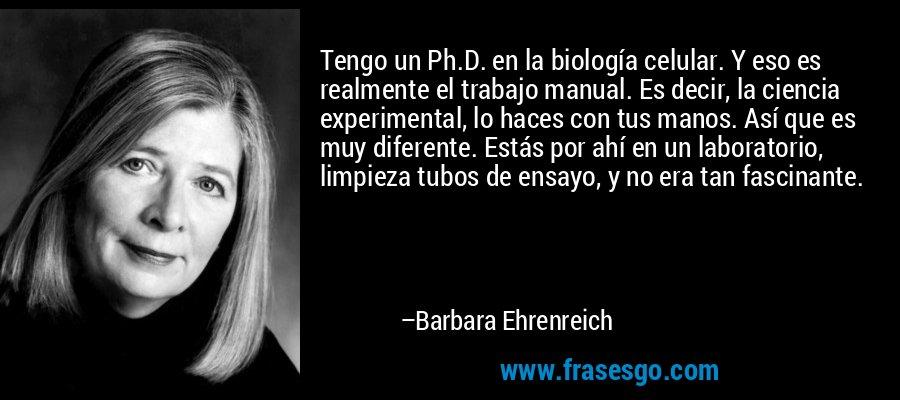 Tengo un Ph.D. en la biología celular. Y eso es realmente el trabajo manual. Es decir, la ciencia experimental, lo haces con tus manos. Así que es muy diferente. Estás por ahí en un laboratorio, limpieza tubos de ensayo, y no era tan fascinante. – Barbara Ehrenreich