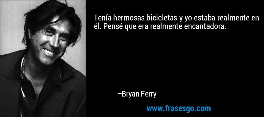 Tenía hermosas bicicletas y yo estaba realmente en él. Pensé que era realmente encantadora. – Bryan Ferry