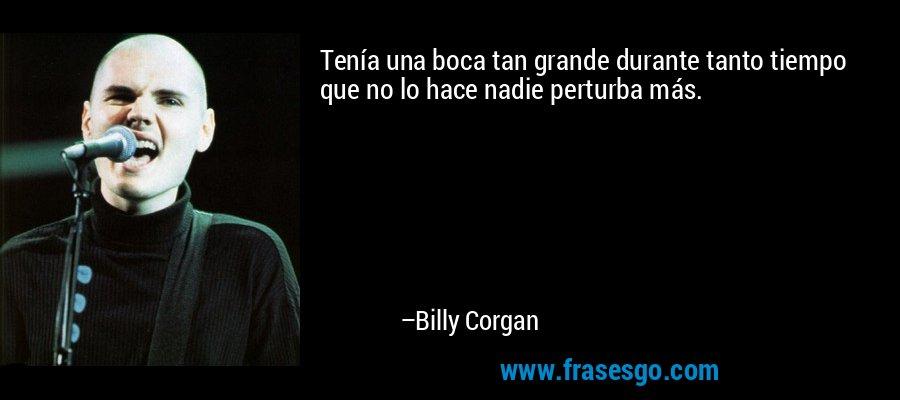 Tenía una boca tan grande durante tanto tiempo que no lo hace nadie perturba más. – Billy Corgan