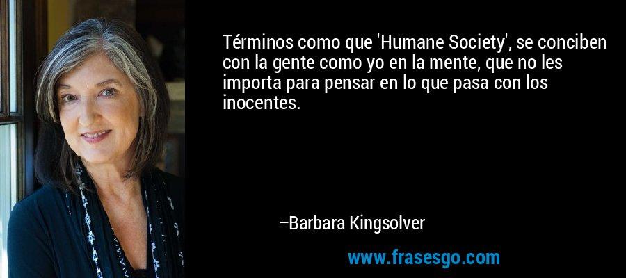 Términos como que 'Humane Society', se conciben con la gente como yo en la mente, que no les importa para pensar en lo que pasa con los inocentes. – Barbara Kingsolver