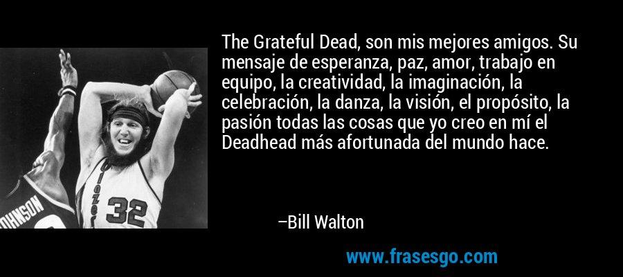 The Grateful Dead, son mis mejores amigos. Su mensaje de esperanza, paz, amor, trabajo en equipo, la creatividad, la imaginación, la celebración, la danza, la visión, el propósito, la pasión todas las cosas que yo creo en mí el Deadhead más afortunada del mundo hace. – Bill Walton