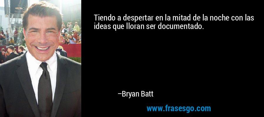 Tiendo a despertar en la mitad de la noche con las ideas que lloran ser documentado. – Bryan Batt