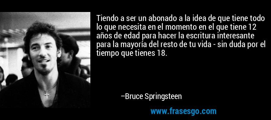 Tiendo a ser un abonado a la idea de que tiene todo lo que necesita en el momento en el que tiene 12 años de edad para hacer la escritura interesante para la mayoría del resto de tu vida - sin duda por el tiempo que tienes 18. – Bruce Springsteen