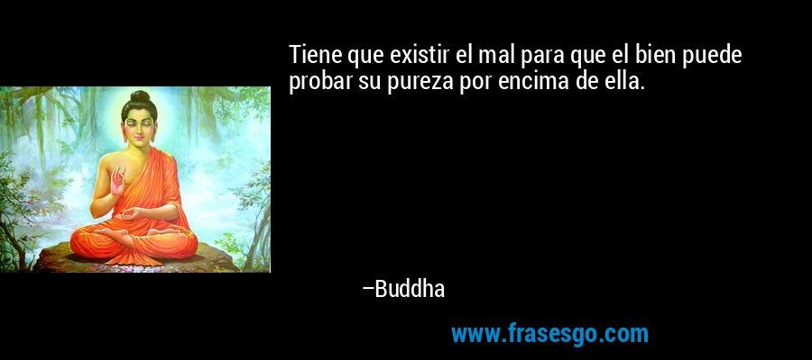 Tiene que existir el mal para que el bien puede probar su pureza por encima de ella. – Buddha
