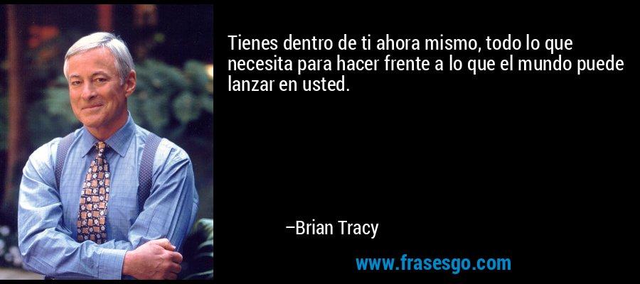 Tienes dentro de ti ahora mismo, todo lo que necesita para hacer frente a lo que el mundo puede lanzar en usted. – Brian Tracy