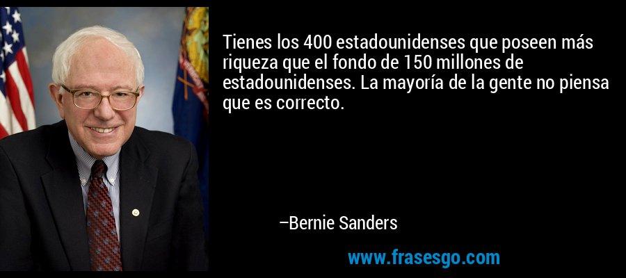 Tienes los 400 estadounidenses que poseen más riqueza que el fondo de 150 millones de estadounidenses. La mayoría de la gente no piensa que es correcto. – Bernie Sanders