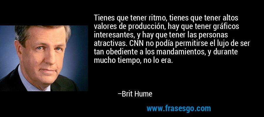 Tienes que tener ritmo, tienes que tener altos valores de producción, hay que tener gráficos interesantes, y hay que tener las personas atractivas. CNN no podía permitirse el lujo de ser tan obediente a los mandamientos, y durante mucho tiempo, no lo era. – Brit Hume