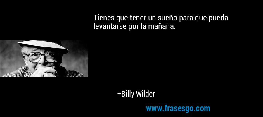 Tienes que tener un sueño para que pueda levantarse por la mañana. – Billy Wilder