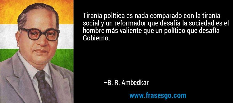 Tiranía política es nada comparado con la tiranía social y un reformador que desafía la sociedad es el hombre más valiente que un político que desafía Gobierno. – B. R. Ambedkar