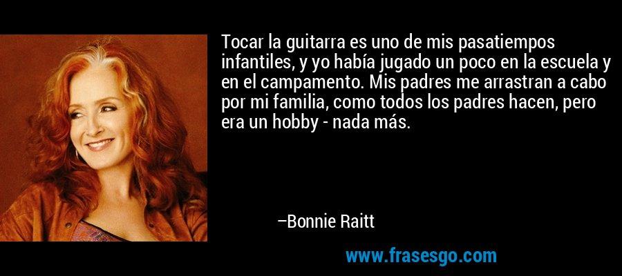 Tocar la guitarra es uno de mis pasatiempos infantiles, y yo había jugado un poco en la escuela y en el campamento. Mis padres me arrastran a cabo por mi familia, como todos los padres hacen, pero era un hobby - nada más. – Bonnie Raitt