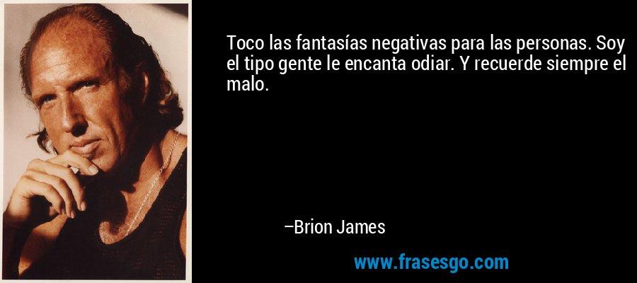 Toco las fantasías negativas para las personas. Soy el tipo gente le encanta odiar. Y recuerde siempre el malo. – Brion James