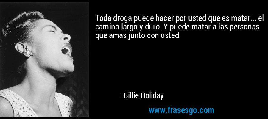 Toda droga puede hacer por usted que es matar... el camino largo y duro. Y puede matar a las personas que amas junto con usted. – Billie Holiday